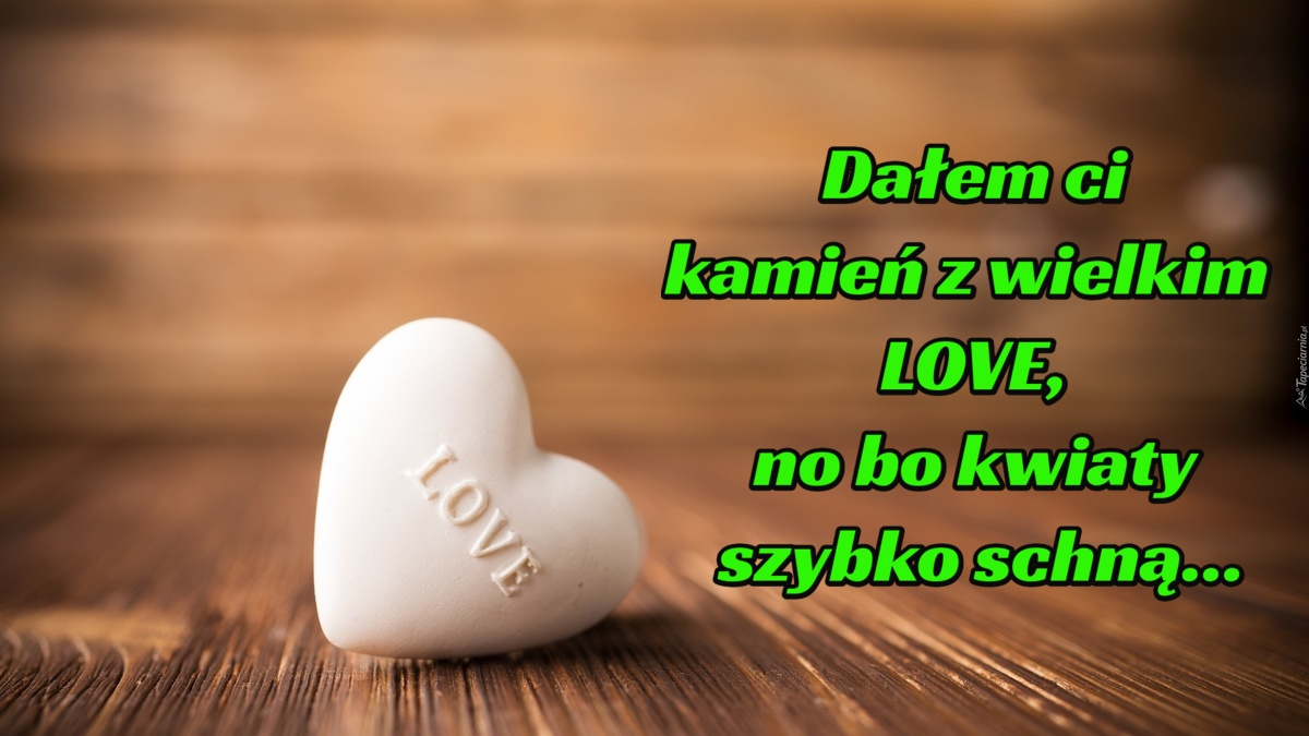 Dalem Ci Kamien Z Wielkim Love No Bo Kwiaty Szybko Schna